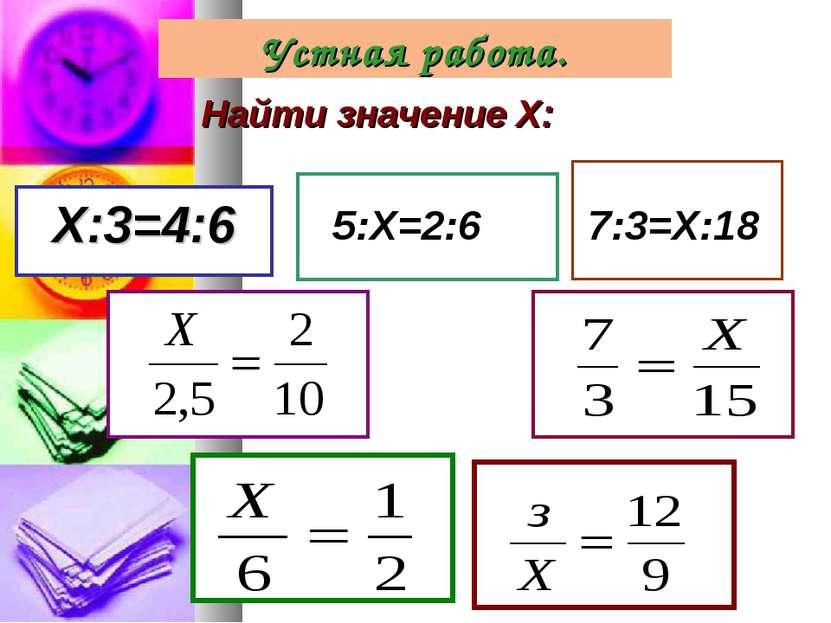 Найти значение Х: Х:3=4:6 5:Х=2:6 7:3=Х:18 Устная работа.