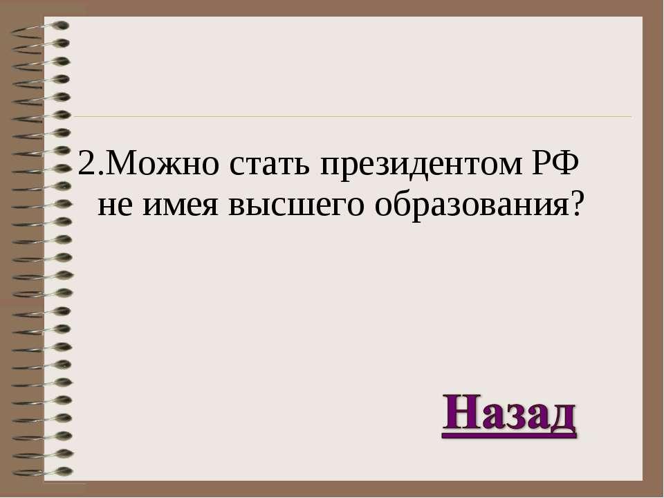 2.Можно стать президентом РФ не имея высшего образования?