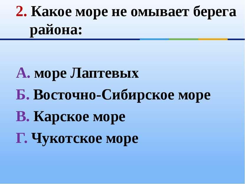 2. Какое море не омывает берега района: А. море Лаптевых Б. Восточно-Сибирско...