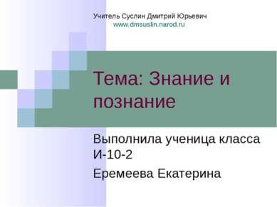 Тема: Знание и познание Выполнила ученица класса И-10-2 Еремеева Екатерина Уч...