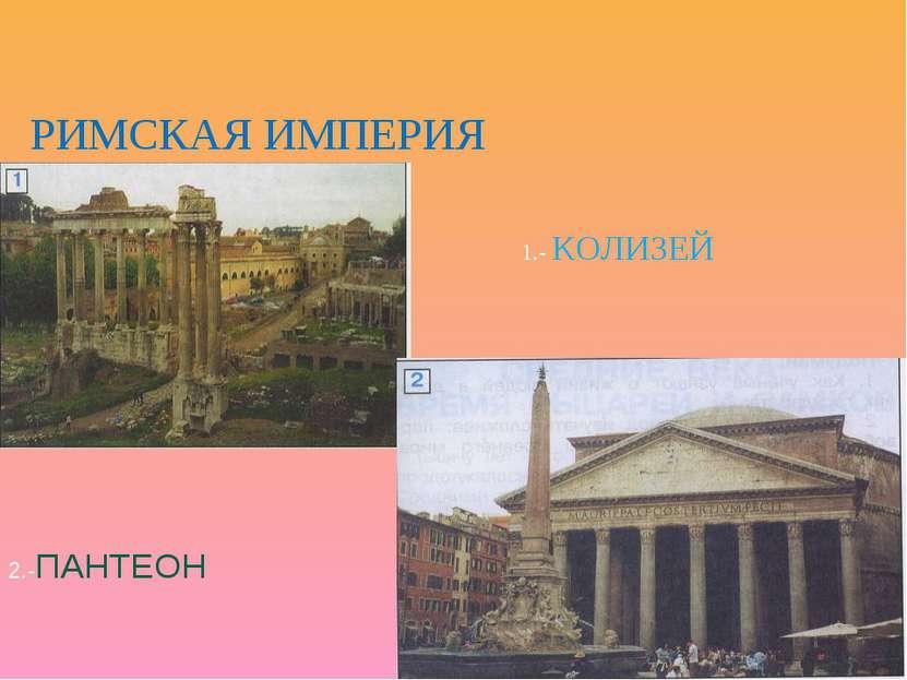 РИМСКАЯ ИМПЕРИЯ 1.- КОЛИЗЕЙ 2.-ПАНТЕОН