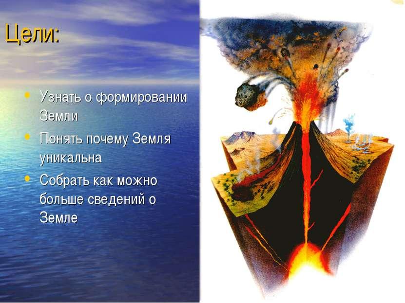 Цели: Узнать о формировании Земли Понять почему Земля уникальна Собрать как м...