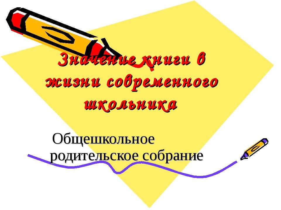 Значение книги в жизни современного школьника Общешкольное родительское собрание