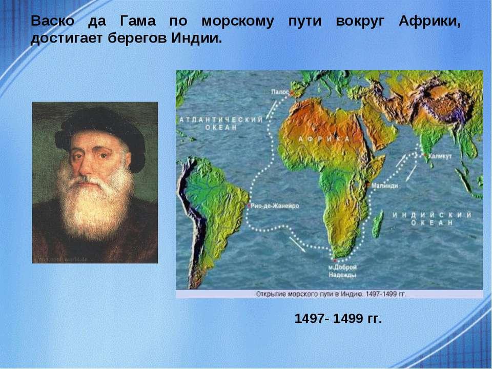 Васко да Гама по морскому пути вокруг Африки, достигает берегов Индии. 1497- ...