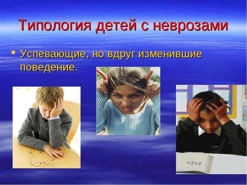 Типология детей с неврозами Успевающие, но вдруг изменившие поведение.