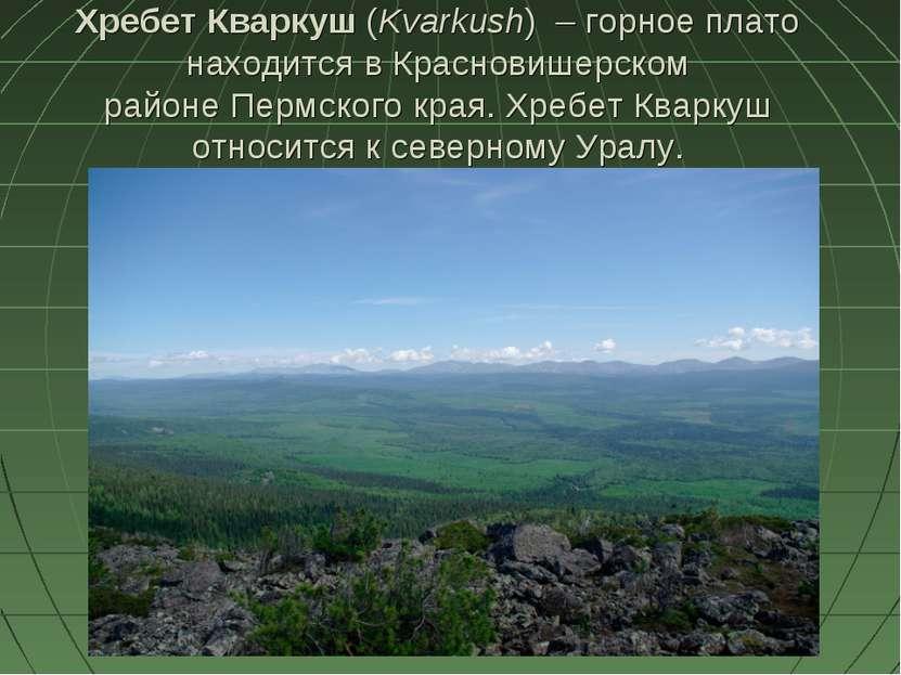 Хребет Кваркуш(Kvarkush) – горное плато находится в Красновишерском районе...
