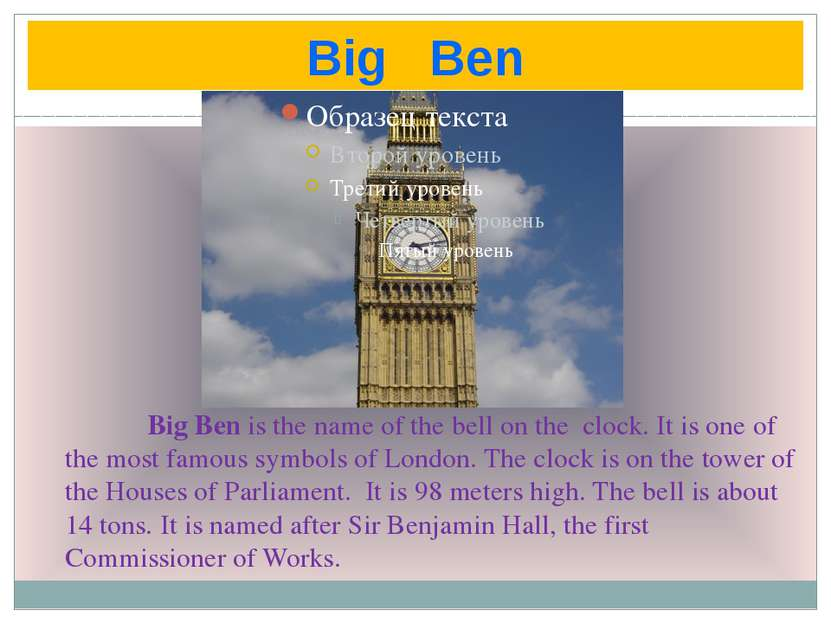 Big Ben Big Ben is the name of the bell on the clock. It is one of the most f...
