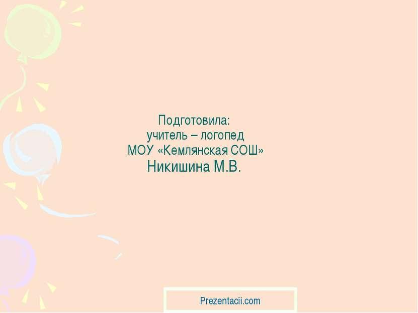 Подготовила: учитель – логопед МОУ «Кемлянская СОШ» Никишина М.В. Prezentacii...