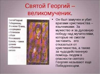 Святой Георгий – великомученик. Он был замучен и убит врагами христианства – ...