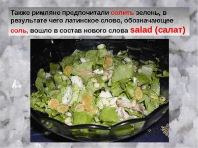 Также римляне предпочитали солить зелень, в результате чего латинское слово, ...