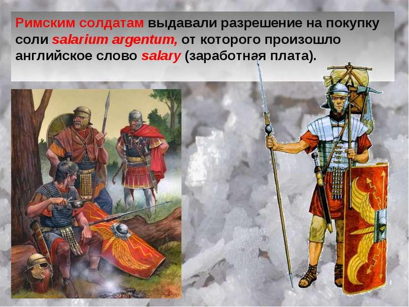 Римским солдатам выдавали разрешение на покупку соли salarium argentum, от ко...