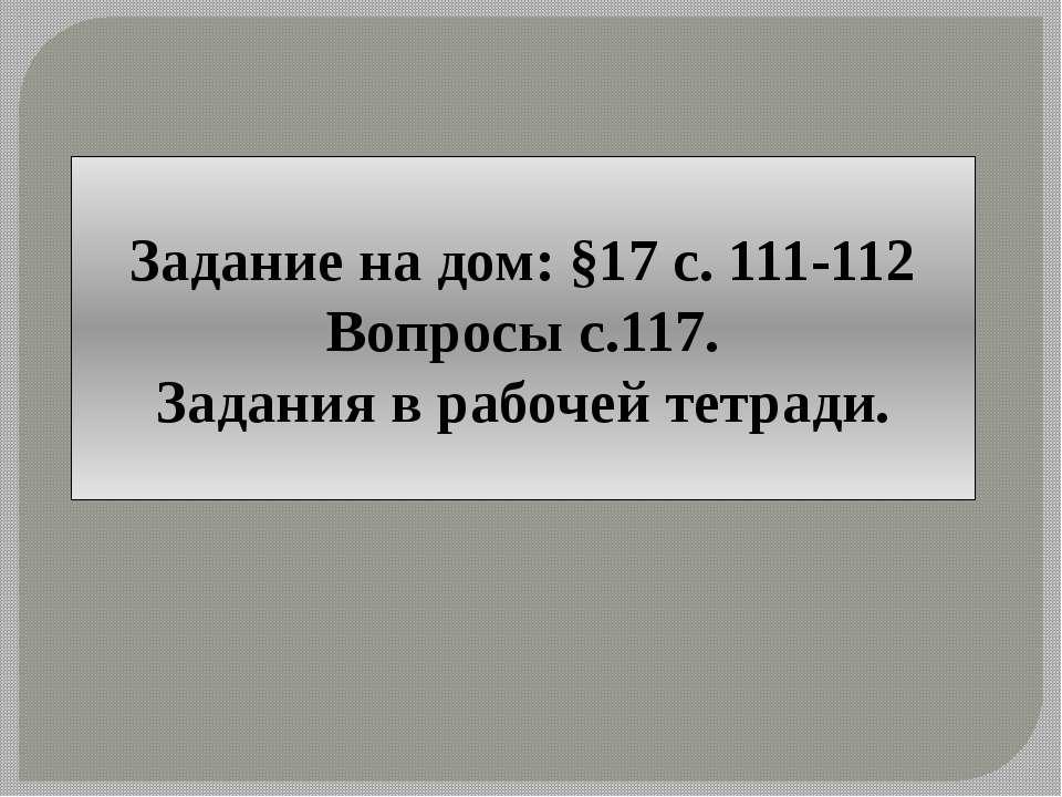 Задание на дом: §17 с. 111-112 Вопросы с.117. Задания в рабочей тетради.