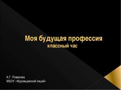 Моя будущая профессия классный час А.Г. Ромахова МБОУ «Муромцевский лицей»