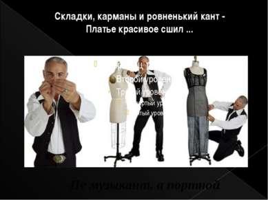Складки, карманы и ровненький кант - Платье красивое сшил ... Не музыкант, а ...