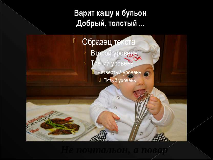 Варит кашу и бульон Добрый, толстый ... Не почтальон, а повар