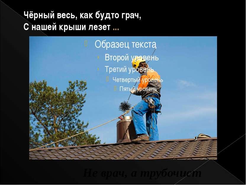 Чёрный весь, как будто грач, С нашей крыши лезет ... Не врач, а трубочист