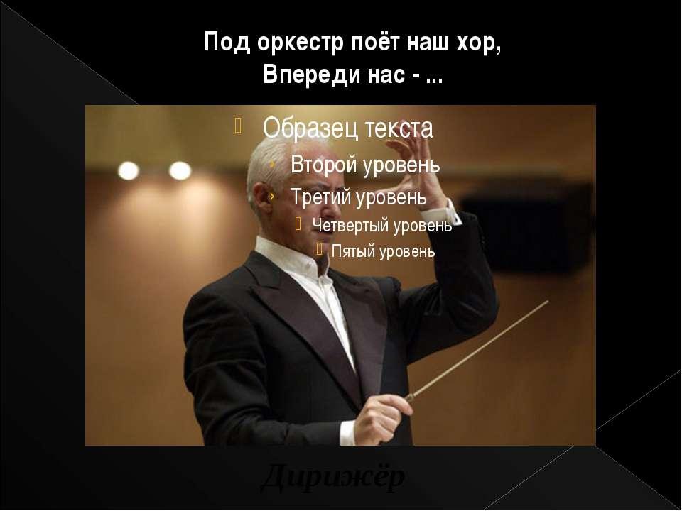 Под оркестр поёт наш хор, Впереди нас - ... Дирижёр