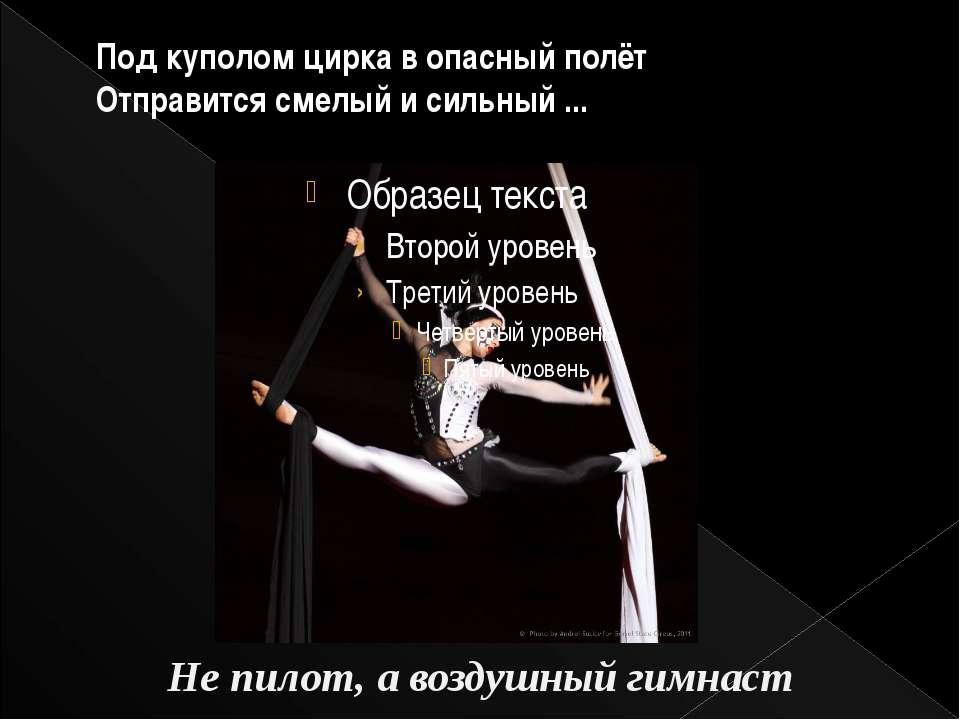 Под куполом цирка в опасный полёт Отправится смелый и сильный ... Не пилот, а...