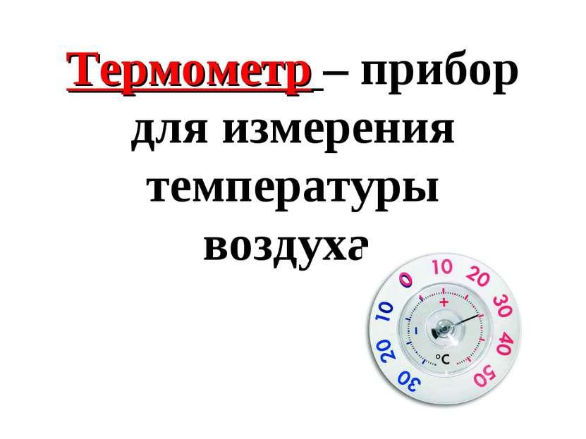Термометр – прибор для измерения температуры воздуха.