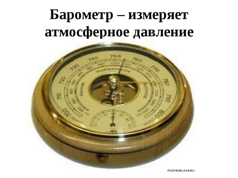 Барометр – измеряет атмосферное давление