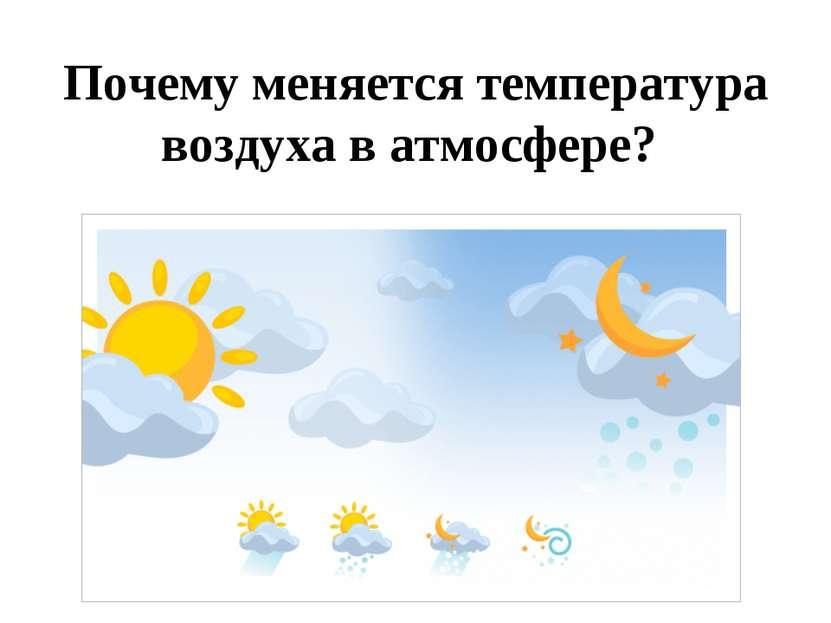 Почему меняется температура воздуха в атмосфере?