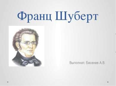 Франц Шуберт Выполнил: Бесенев А.В.