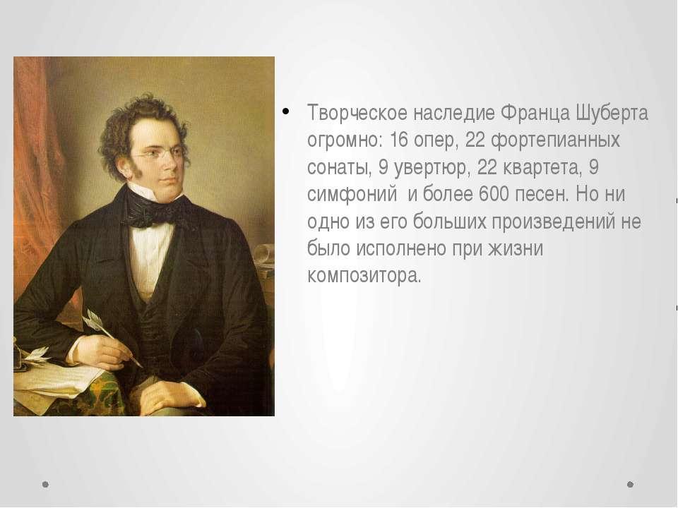 Творческое наследие Франца Шуберта огромно: 16 опер, 22 фортепианных сонаты, ...