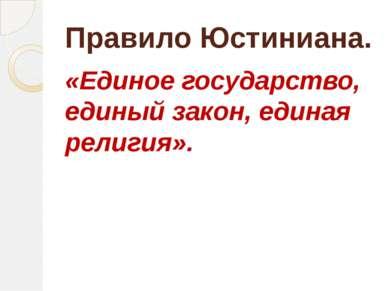 Правило Юстиниана. «Единое государство, единый закон, единая религия».
