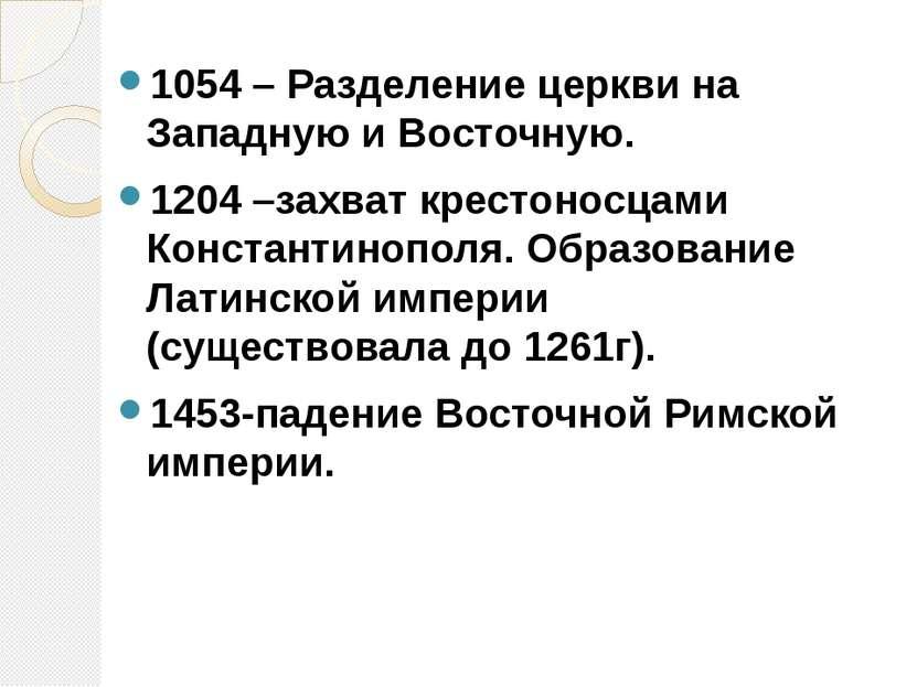 1054 – Разделение церкви на Западную и Восточную. 1204 –захват крестоносцами ...