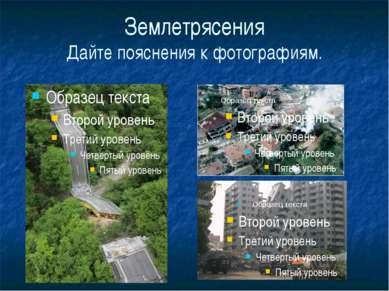 Землетрясения Дайте пояснения к фотографиям.
