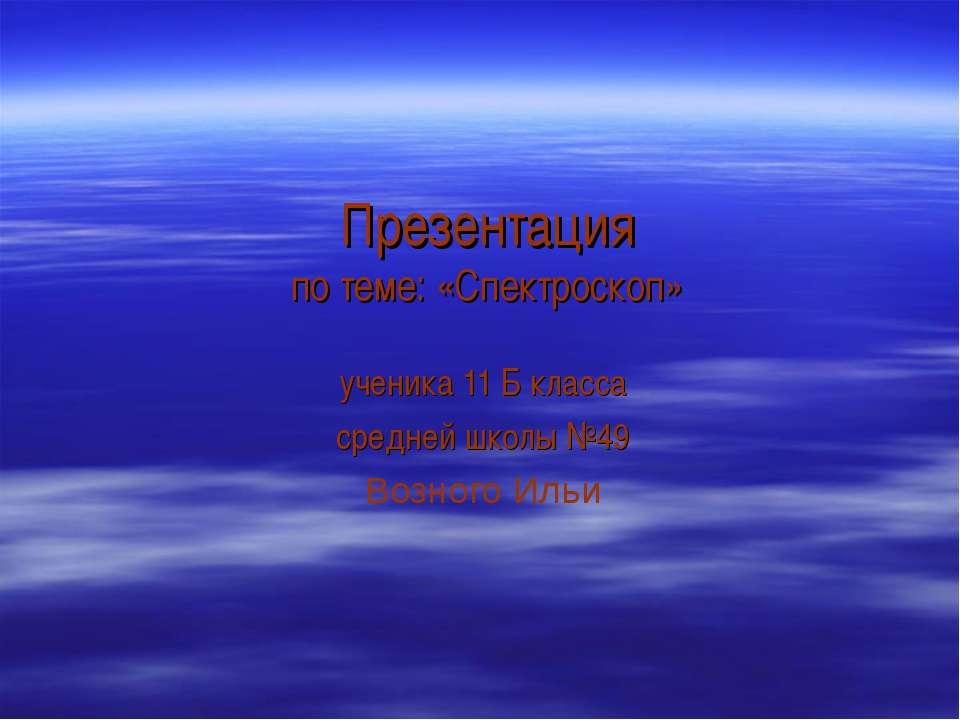 Презентация по теме: «Спектроскоп» ученика 11 Б класса средней школы №49 Возн...