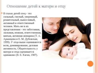 Отношение детей к матери и отцу В глазах детей отец - это сильный, смелый, ув...