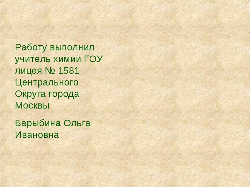 Работу выполнил учитель химии ГОУ лицея № 1581 Центрального Округа города Мос...