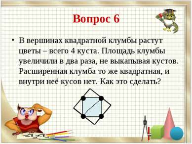 Вопрос 6 В вершинах квадратной клумбы растут цветы – всего 4 куста. Площадь к...