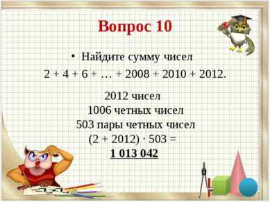 Вопрос 10 Найдите сумму чисел 2 + 4 + 6 + … + 2008 + 2010 + 2012. 2012 чисел ...