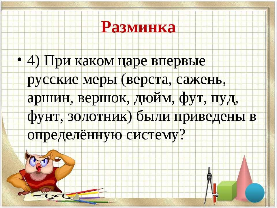 Разминка 4) При каком царе впервые русские меры (верста, сажень, аршин, вершо...