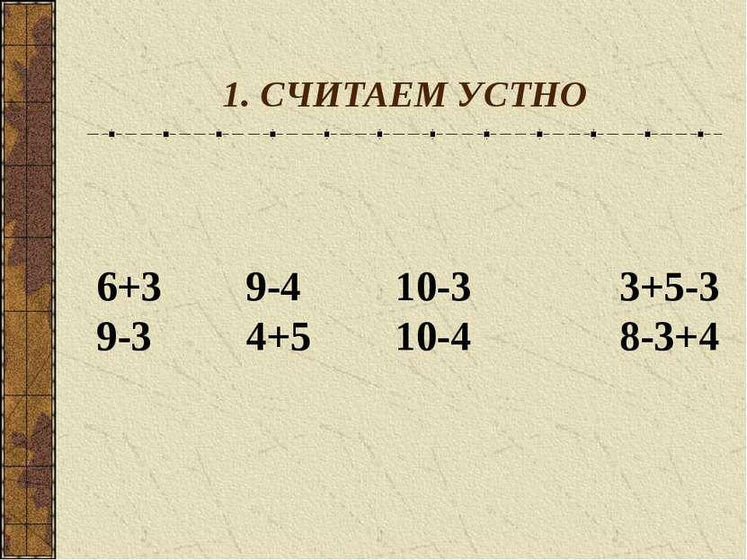 1. СЧИТАЕМ УСТНО 6+3 9-4 10-3 3+5-3 9-3 4+5 10-4 8-3+4