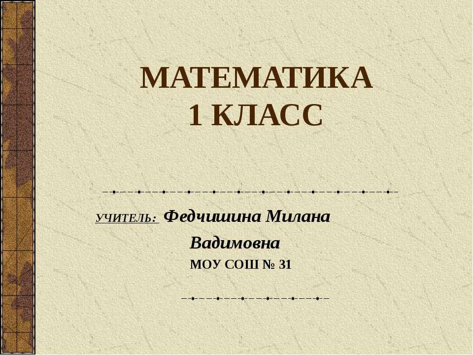 МАТЕМАТИКА 1 КЛАСС УЧИТЕЛЬ: Федчишина Милана Вадимовна МОУ СОШ № 31