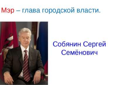 Мэр – глава городской власти. Собянин Сергей Семёнович