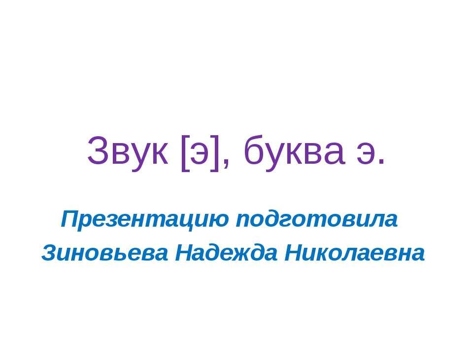 Звук [э], буква э. Презентацию подготовила Зиновьева Надежда Николаевна