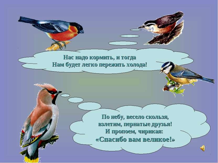 По небу, весело скользя, взлетим, пернатые друзья! И пропоем, чирикая: «Спаси...