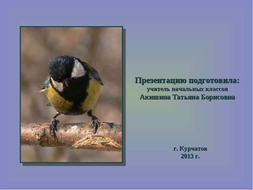 Презентацию подготовила: учитель начальных классов Акишина Татьяна Борисовна ...