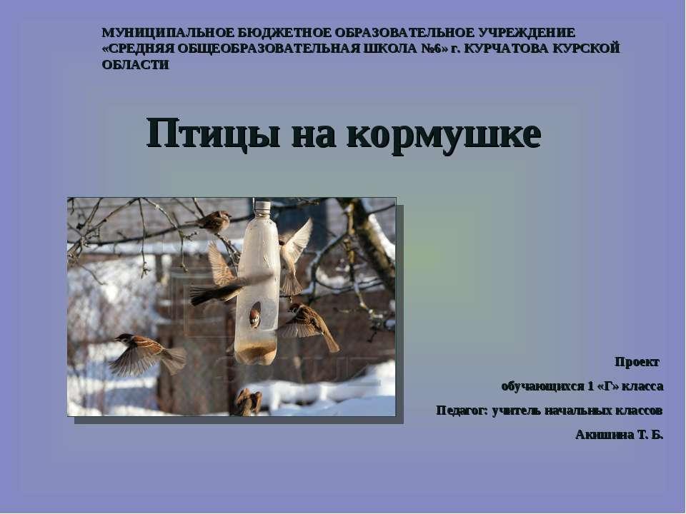 Птицы на кормушке Проект обучающихся 1 «Г» класса Педагог: учитель начальных ...