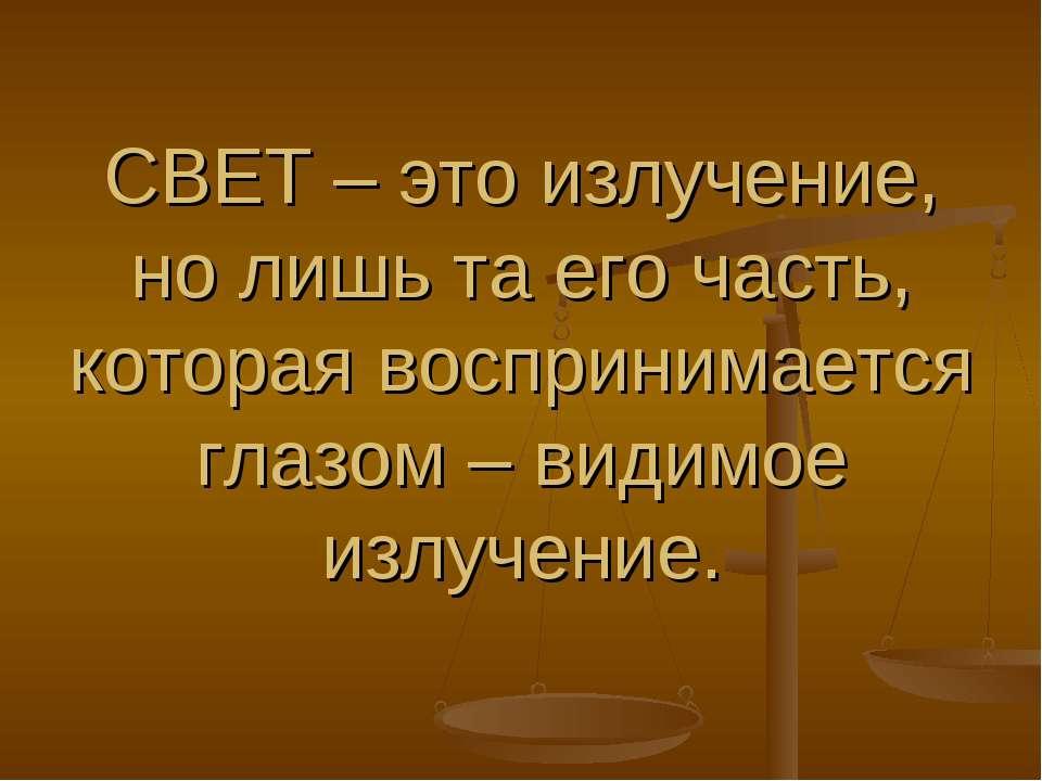 СВЕТ – это излучение, но лишь та его часть, которая воспринимается глазом – в...