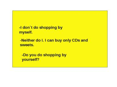 -I don`t do shopping by myself. -Neither do I. I can buy only CDs and sweets....