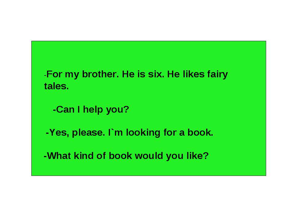 -For my brother. He is six. He likes fairy tales. -Can I help you? -Yes, plea...