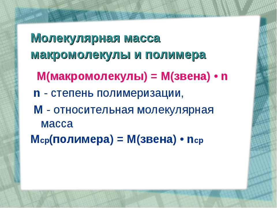 Молекулярная масса макромолекулы и полимера М(макромолекулы) = M(звена) • n n...