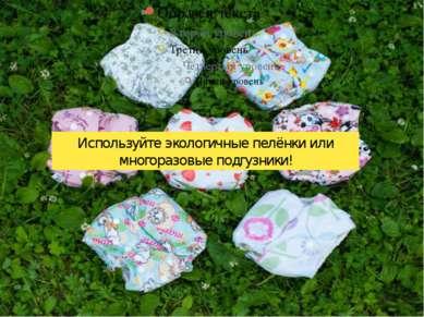 Используйте экологичные пелёнки или многоразовые подгузники!