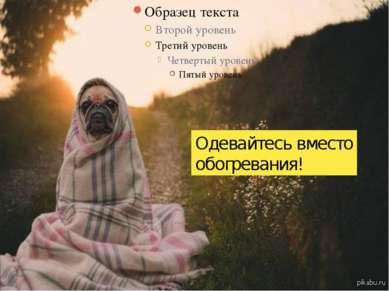 Одевайтесь вместо обогревания!