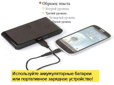 Используйте аккумуляторные батареи или портативное зарядное устройство!